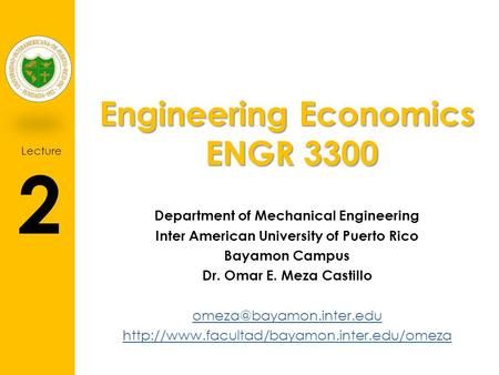 Lecture 2 Engineering Economics ENGR 3300 Department of Mechanical Engineering Inter American University of Puerto Rico Bayamon Campus Dr. Omar E. Meza.