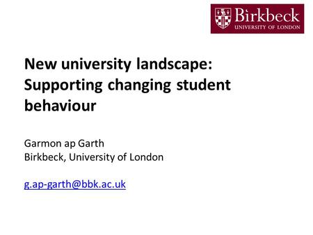 New university landscape: Supporting changing student behaviour Garmon ap Garth Birkbeck, University of London