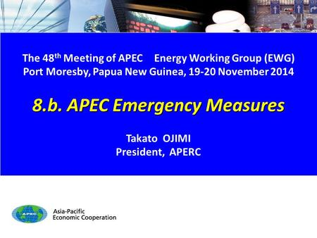 EWG48 8.b. APEC Emergency Measures 1/6 The 48 th Meeting of APEC Energy Working Group (EWG) Port Moresby, Papua New Guinea, 19-20 November 2014 8.b. APEC.