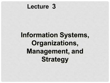 3 Lecture Information Systems, Organizations, Management, and Strategy.