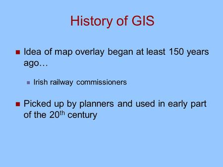 History of GIS Idea of map overlay began at least 150 years ago… Irish railway commissioners Picked up by planners and used in early part of the 20 th.