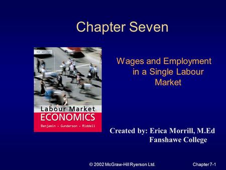 © 2002 McGraw-Hill Ryerson Ltd.Chapter 7-1 Chapter Seven Wages and Employment in a Single Labour Market Created by: Erica Morrill, M.Ed Fanshawe College.