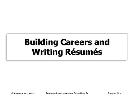 © Prentice Hall, 2007 Business Communication Essentials, 3eChapter 13 - 1 Building Careers and Writing Résumés.