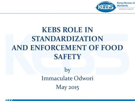 KEBS ROLE IN STANDARDIZATION AND ENFORCEMENT OF FOOD SAFETY by Immaculate Odwori May 2015.