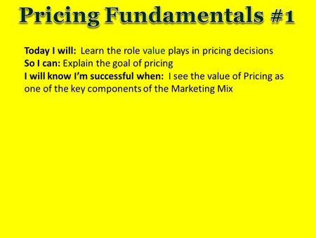 Today I will: Learn the role value plays in pricing decisions So I can: Explain the goal of pricing I will know I'm successful when: I see the value of.