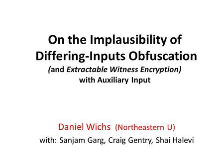 On the Implausibility of Differing-Inputs Obfuscation (and Extractable Witness Encryption) with Auxiliary Input Daniel Wichs (Northeastern U) with: Sanjam.