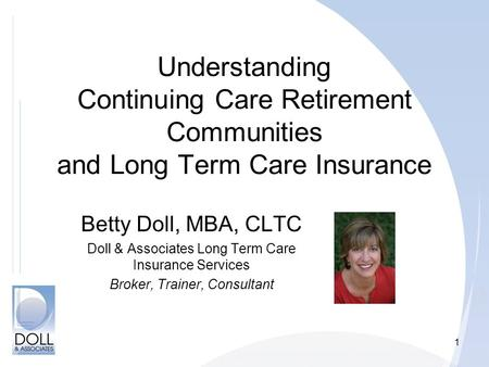 1 Understanding Continuing Care Retirement Communities and Long Term Care Insurance Betty Doll, MBA, CLTC Doll & Associates Long Term Care Insurance Services.
