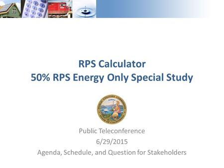 Public Teleconference 6/29/2015 Agenda, Schedule, and Question for Stakeholders RPS Calculator 50% RPS Energy Only Special Study.