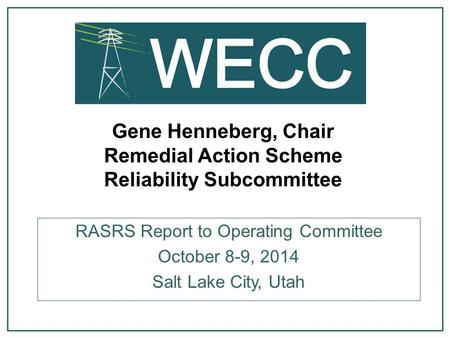Gene Henneberg, Chair Remedial Action Scheme Reliability Subcommittee RASRS Report to Operating Committee October 8-9, 2014 Salt Lake City, Utah.