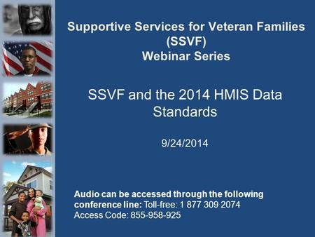 Supportive Services for Veteran Families (SSVF) Webinar Series SSVF and the 2014 HMIS Data Standards 9/24/2014 Audio can be accessed through the following.