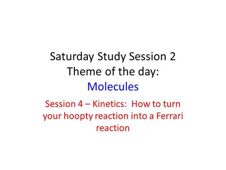 Saturday Study Session 2 Theme of the day: Molecules Session 4 – Kinetics: How to turn your hoopty reaction into a Ferrari reaction.