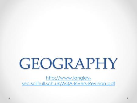 GEOGRAPHY http://www.langley-sec.solihull.sch.uk/AQA-Rivers-Revision.pdf.