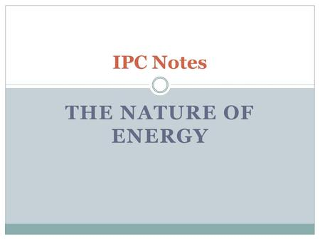 THE NATURE OF ENERGY IPC Notes. ENERGY Energy is involved in every change that occurs Energy can be found in many different forms ex) thermal, electrical,