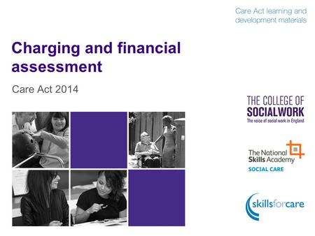 Charging and financial assessment Care Act 2014. Introduction  The local authority may charge people for care and support services, and for arranging.