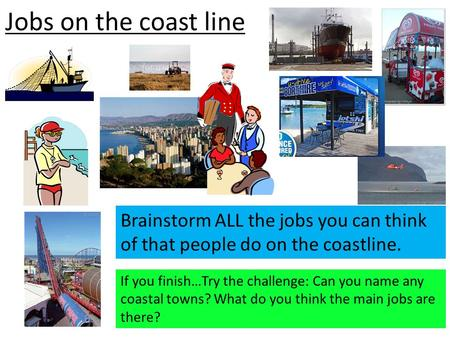 Jobs on the coast line Brainstorm ALL the jobs you can think of that people do on the coastline. If you finish…Try the challenge: Can you name any coastal.