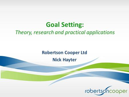 Goal Setting: Theory, research and practical applications Robertson Cooper Ltd Nick Hayter.