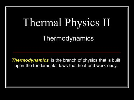 Thermal Physics II Thermodynamics Thermodynamics is the branch of physics that is built upon the fundamental laws that heat and work obey.