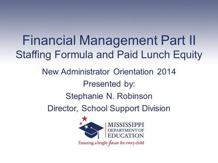 Financial Management Part II Staffing Formula and Paid Lunch Equity New Administrator Orientation 2014 Presented by: Stephanie N. Robinson Director, School.