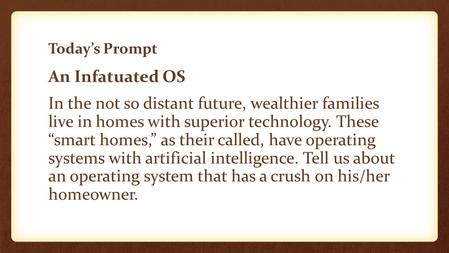 "Today's Prompt An Infatuated OS In the not so distant future, wealthier families live in homes with superior technology. These ""smart homes,"" as their."
