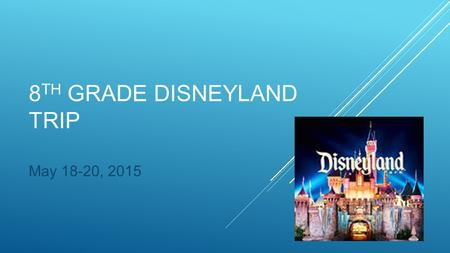 8 TH GRADE DISNEYLAND TRIP May 18-20, 2015. Monday, May 18, 2015 -Depart the Somerset Stephanie campus at approximately 6:00 am -Breakfast on bus (donuts.