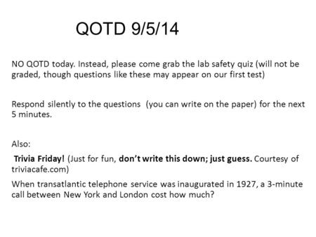 QOTD 9/5/14 NO QOTD today. Instead, please come grab the lab safety quiz (will not be graded, though questions like these may appear on our first test)