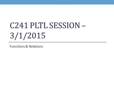 C241 PLTL SESSION – 3/1/2015 Functions & Relations.
