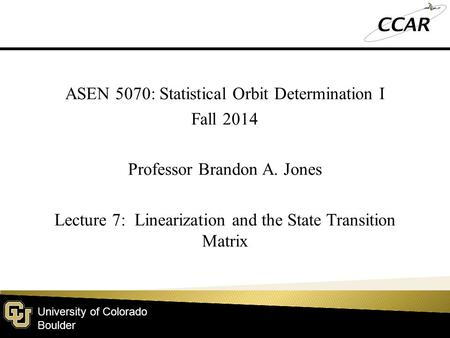 University of Colorado Boulder ASEN 5070: Statistical Orbit Determination I Fall 2014 Professor Brandon A. Jones Lecture 7: Linearization and the State.