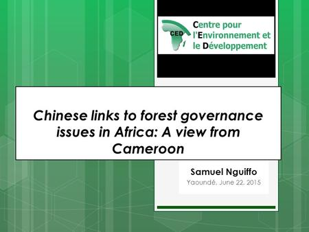 Samuel Nguiffo Yaoundé, June 22, 2015 Chinese links to forest governance issues in Africa: A view from Cameroon.