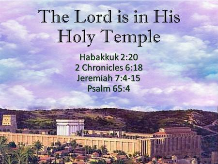 The Lord is in His Holy Temple Habakkuk 2:20 2 Chronicles 6:18 Jeremiah 7:4-15 Psalm 65:4.