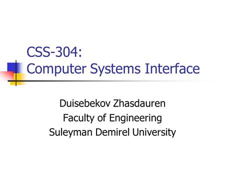 CSS-304: Computer Systems Interface Duisebekov Zhasdauren Faculty of Engineering Suleyman Demirel University.