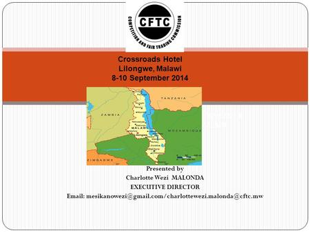 Presented by Charlotte Wezi MALONDA EXECUTIVE DIRECTOR   COMPETITION AND FAIR TRADING COMMISSION.