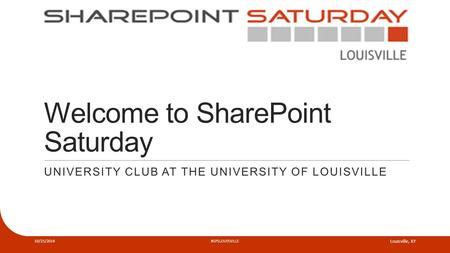 Welcome to SharePoint Saturday UNIVERSITY CLUB AT THE UNIVERSITY OF LOUISVILLE 10/25/2014#SPSLOUISVILLE Louisville, KY.