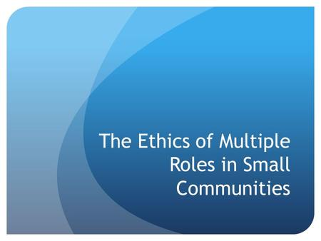 The Ethics of Multiple Roles in Small Communities.