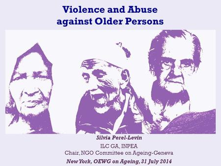 Violence and Abuse against Older Persons Silvia Perel-Levin ILC GA, INPEA Chair, NGO Committee on Ageing-Geneva New York, OEWG on Ageing, 31 July 2014.