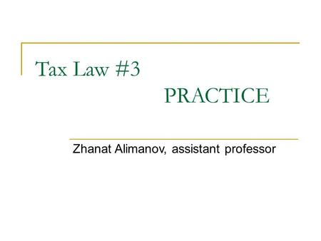 Tax Law #3 PRACTICE Zhanat Alimanov, assistant professor.