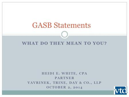 WHAT DO THEY MEAN TO YOU? HEIDI E. WHITE, CPA PARTNER VAVRINEK, TRINE, DAY & CO., LLP OCTOBER 2, 2014 GASB Statements.