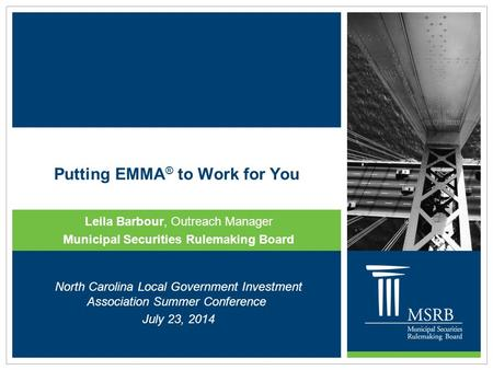 Putting EMMA ® to Work for You Leila Barbour, Outreach Manager Municipal Securities Rulemaking Board North Carolina Local Government Investment Association.