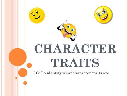 CHARACTER TRAITS LG: To identify what character traits are.