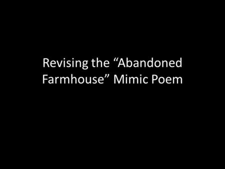 "Revising the ""Abandoned Farmhouse"" Mimic Poem. Check the Syntax Highlight the assumption in yellow. Highlight say/says in blue. Highlight the subject."