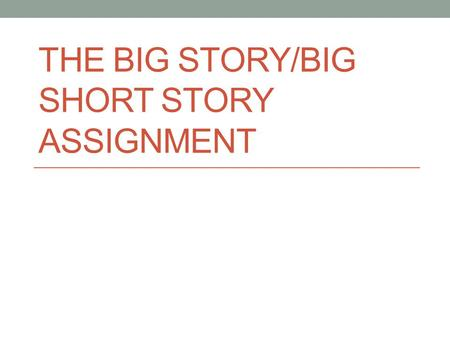 THE BIG STORY/BIG SHORT STORY ASSIGNMENT. THE BIG STORY 8 th Grade Assignment.