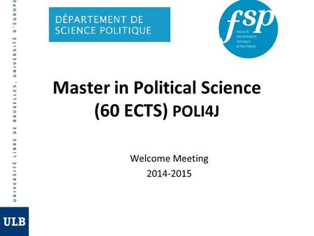 Welcome Meeting 2014-2015 Master in Political Science (60 ECTS) POLI4J.