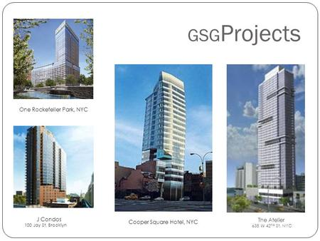 GSG Projects One Rockefeller Park, NYC The Atelier 635 W 42 nd St, NYC Cooper Square Hotel, NYC J Condos 100 Jay St, Brooklyn.