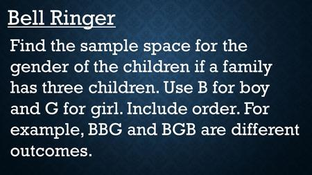 Bell Ringer Find the sample space for the gender of the children if a family has three children. Use B for boy and G for girl. Include order. For example,