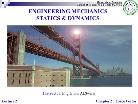 ENGINEERING MECHANICS STATICS & DYNAMICS Instructor: Eng. Eman Al.Swaity University of Palestine College of Engineering & Urban Planning Chapter 2 : Force.