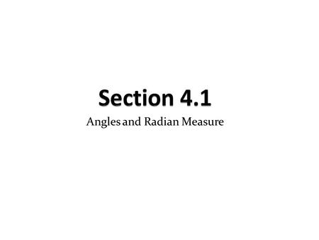 Angles and Radian Measure. 4.1 – Angles and Radian Measure An angle is formed by rotating a ray around its endpoint. The original position of the ray.