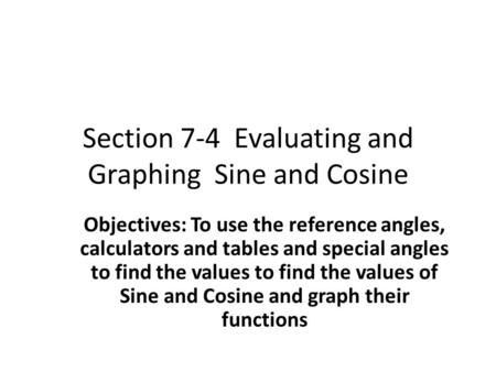 Section 7-4 Evaluating and Graphing Sine and Cosine Objectives: To use the reference angles, calculators and tables and special angles to find the values.