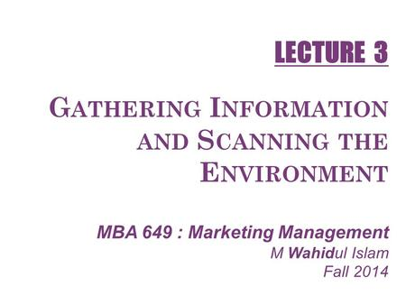 G ATHERING I NFORMATION AND S CANNING THE E NVIRONMENT MBA 649 : Marketing Management M Wahidul Islam Fall 2014 LECTURE 3.