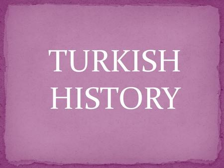 TURKISH HISTORY. Turkish Republic was established in 1923 by Mustafa Kemal Atatürk. He protected us from enemies. He was our leader.
