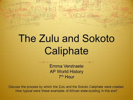 The Zulu and Sokoto Caliphate Emma Verstraete AP World History 7 th Hour Discuss the process by which the Zulu and the Sokoto Caliphate were created. How.