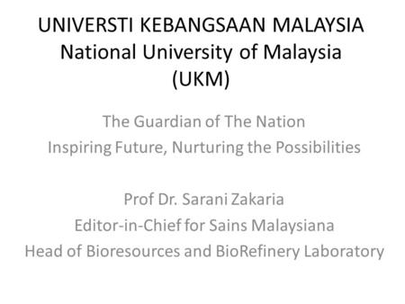 UNIVERSTI KEBANGSAAN MALAYSIA National University of Malaysia (UKM) The Guardian of The Nation Inspiring Future, Nurturing the Possibilities Prof Dr. Sarani.
